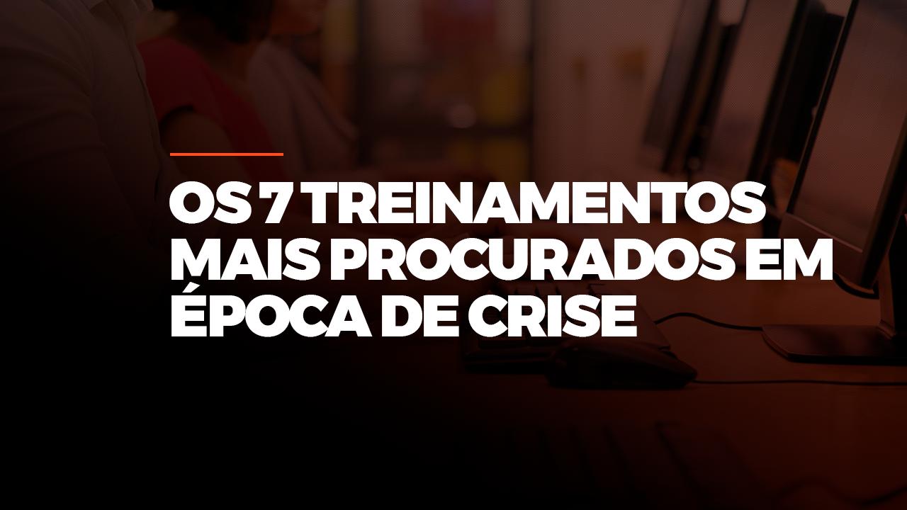 OS 7 TREINAMENTOS MAIS PROCURADOS EM ÉPOCA DE CRISE